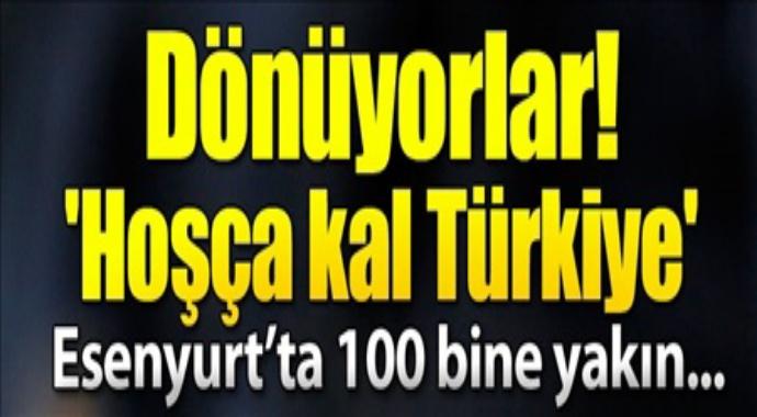 Dönüyorlar hoşçakal Türkiye esenyurtta 100 bine yakın...