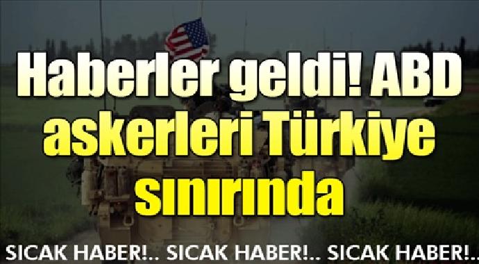 Haberler geldi ABD askerleri Türkiye sınırında