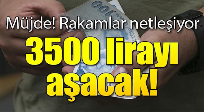 Müjde rakamlar netleşiyor! 3500 lirayı aşacak