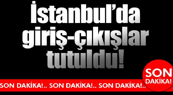 Son Dakika İstanbul'da Giriş Çıkışlar Tutuldu