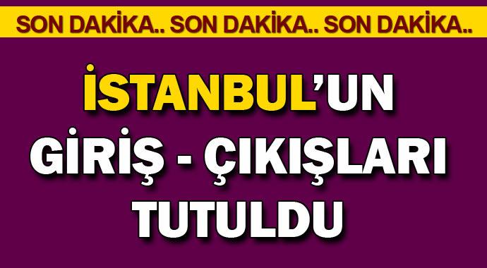 Son dakika; İstanbul'da giriş çıkışlar tutuldu