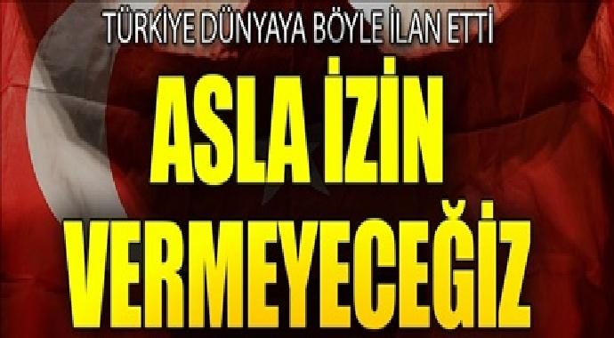Türkiye dünyaya böyle ilan etti asla izin vermeyeceğiz
