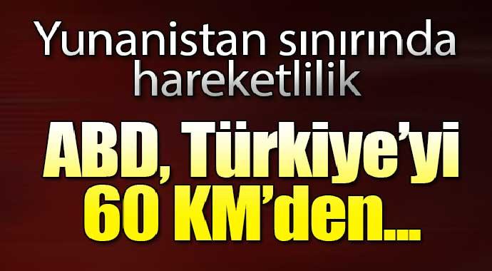 Yunanistan sınırında hareketlilik! ABD, Türkiye'yi 60 km'den...