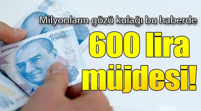 Milyonların gözü kulağı bu haberde! 600 lira müjdesi