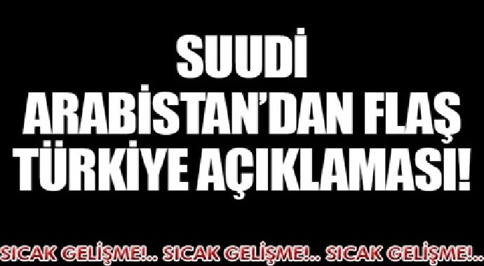 Suudi arabistan'dan flaş Türkiye açıklaması