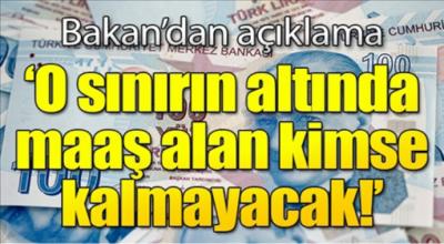 Bakan'dan açıklama o sınırın altında maaş alan kimse kalmayacak