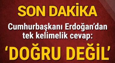 Son Dakika Cumhurbaşkanı Erdoğandan Tek Kelimelik Cevap ! Doğru Değil ....