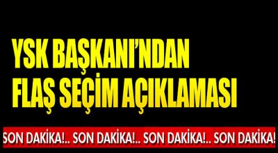 Son Dakika! YSK Başkanından Flaş Seçim Açıklaması